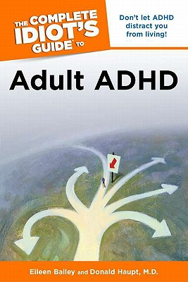 The Complete Idiot's Guide to Adult ADHD By Bailey, Eileen/ Haupt, Donald, M.d.